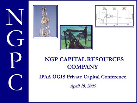 NGPC N G P NGP CAPITAL RESOURCES COMPANY IPAA OGIS Private Capital Conference April 18, 2005 C.