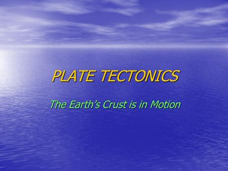 PLATE TECTONICS The Earth's Crust is in Motion. Relating Plate Tectonics to the Rock Cycle and other Processes.