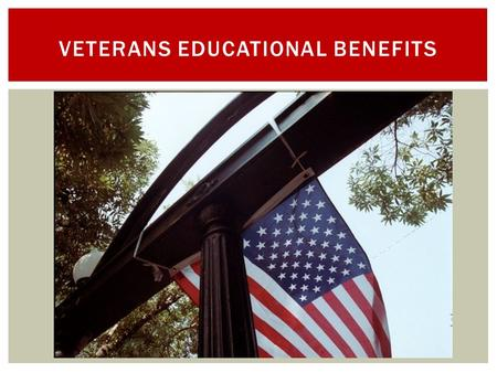 VETERANS EDUCATIONAL BENEFITS.  Assist student veterans and dependents in choosing a school and training program of interest  Guide in the proper management.