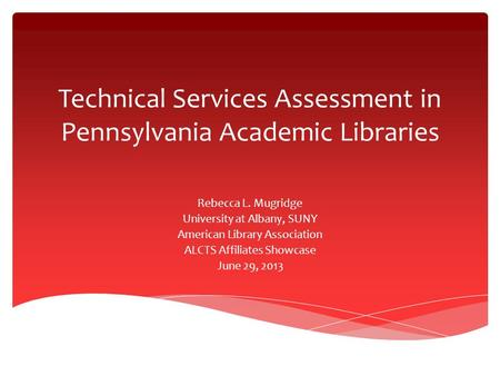 Technical Services Assessment in Pennsylvania Academic Libraries Rebecca L. Mugridge University at Albany, SUNY American Library Association ALCTS Affiliates.