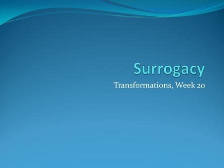 Transformations, Week 20. What is surrogacy? Surrogate: 'One that takes the place of another; a substitute' (Free online dictionary) HFEA: 'Surrogacy.