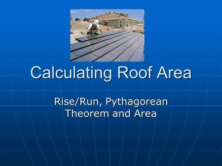 Calculating Roof Area Rise/Run, Pythagorean Theorem and Area.