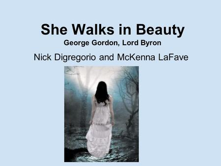She Walks in Beauty George Gordon, Lord Byron Nick Digregorio and McKenna LaFave.