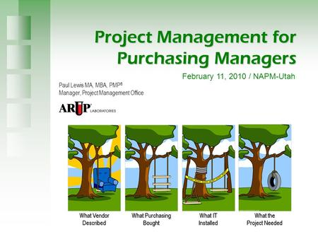 Project Management for Purchasing Managers Paul Lewis MA, MBA, PMP ® Manager, Project Management Office February 11, 2010 / NAPM-Utah.