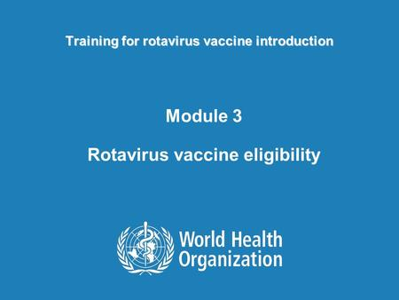 Training for rotavirus vaccine introduction Module 3 Rotavirus vaccine eligibility.