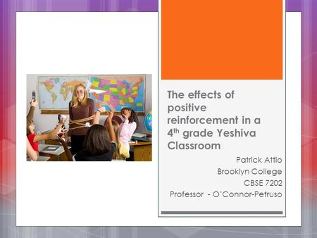 The effects of positive reinforcement in a 4 th grade Yeshiva Classroom Patrick Attio Brooklyn College CBSE 7202 Professor - O'Connor-Petruso.