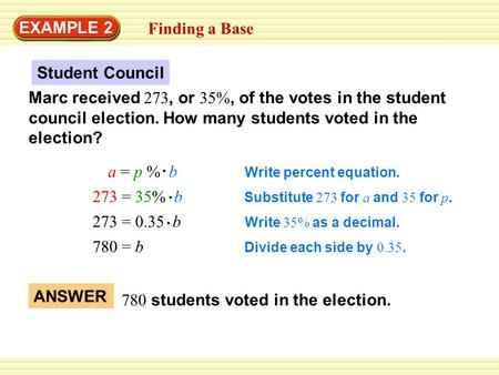 EXAMPLE 2 Finding a Base Marc received 273, or 35%, of the votes in the student council election. How many students voted in the election? Student Council.