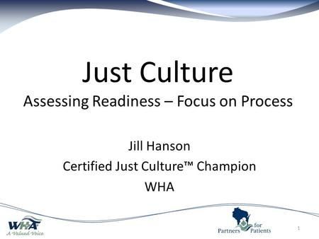 Just Culture Assessing Readiness – Focus on Process Jill Hanson Certified Just Culture™ Champion WHA 1.
