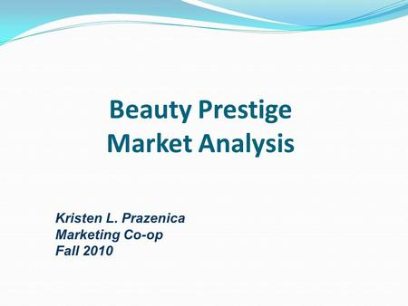 Beauty Prestige Market Analysis Kristen L. Prazenica Marketing Co-op Fall 2010.