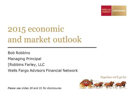 2015 economic and market outlook Bob Robbins Managing Principal [Robbins Farley, LLC Wells Fargo Advisors Financial Network Please see slides 30 and 31.