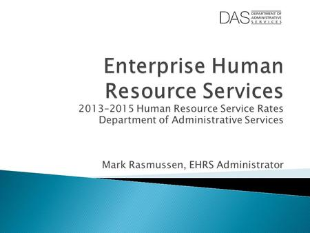 2013–2015 Human Resource Service Rates Department of Administrative Services Mark Rasmussen, EHRS Administrator.