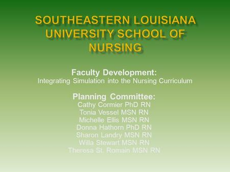 Faculty Development: Integrating Simulation into the Nursing Curriculum Planning Committee: Cathy Cormier PhD RN Tonia Vessel MSN RN Michelle Ellis MSN.