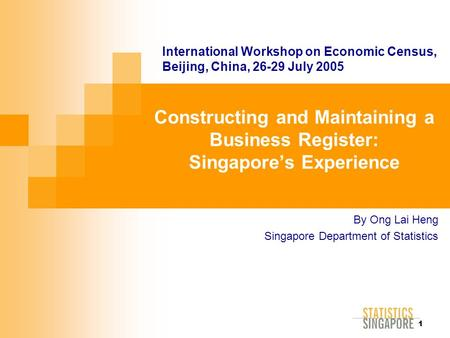 1 Constructing and Maintaining a Business Register: Singapore's Experience By Ong Lai Heng Singapore Department of Statistics International Workshop on.