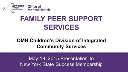 FAMILY PEER SUPPORT SERVICES OMH Children's Division of Integrated Community Services May 19, 2015 Presentation to New York State Success Membership.