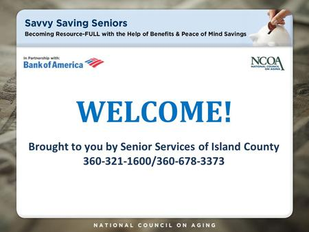 WELCOME! Brought to you by Senior Services of Island County 360-321-1600/360-678-3373.