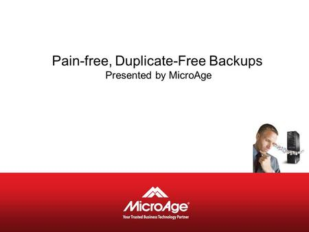 Pain-free, Duplicate-Free Backups Presented by MicroAge.
