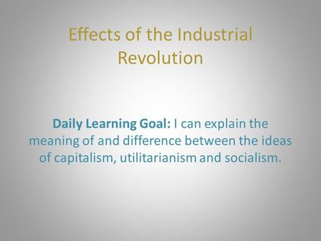 Effects of the Industrial Revolution Daily Learning Goal: I can explain the meaning of and difference between the ideas of capitalism, utilitarianism and.