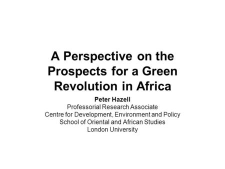 A Perspective on the Prospects for a Green Revolution in Africa Peter Hazell Professorial Research Associate Centre for Development, Environment and Policy.