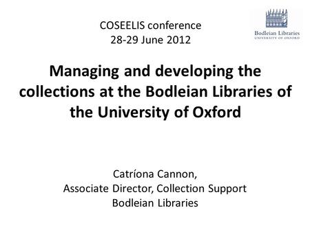 Managing and developing the collections at the Bodleian Libraries of the University of Oxford COSEELIS conference 28-29 June 2012 Catríona Cannon, Associate.