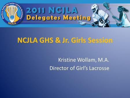 NCJLA GHS & Jr. Girls Session Kristine Wollam, M.A. Director of Girl's Lacrosse.