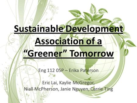 "Sustainable Development Association of a ""Greener"" Tomorrow Eng 112 05P – Erika Paterson Eric Lai, Kaylie McGregor, Niall McPherson, Janie Nguyen, Carrie."