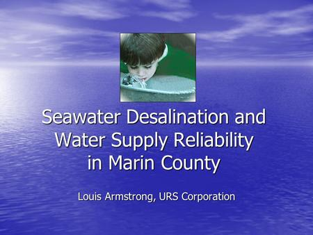 Seawater Desalination and Water Supply Reliability in Marin County Louis Armstrong, URS Corporation.