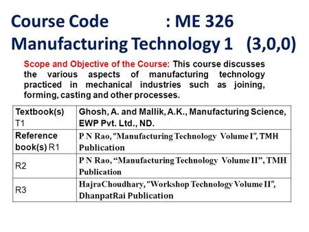 Course Code : ME 326 Manufacturing Technology 1 (3,0,0) Scope and Objective of the Course: This course discusses the various aspects of manufacturing technology.