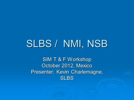 SLBS / NMI, NSB SIM T & F Workshop October 2012, Mexico Presenter: Kevin Charlemagne, SLBS.