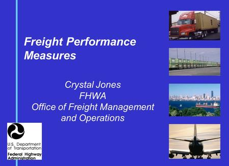 Freight Performance Measures Crystal Jones FHWA Office of Freight Management and Operations.