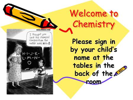 Welcome to Chemistry Please sign in by your child's name at the tables in the back of the room.