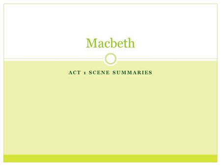 ACT 1 SCENE SUMMARIES Macbeth. 1:1 – An Open Field (heath) Characters: Three witches Action: Three witches meet in an open field, speaking about a war.