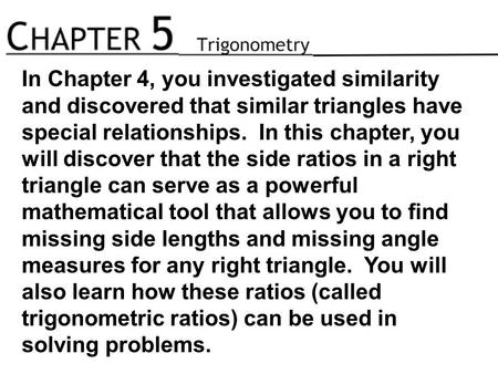 In Chapter 4, you investigated similarity and discovered that similar triangles have special relationships. In this chapter, you will discover that the.