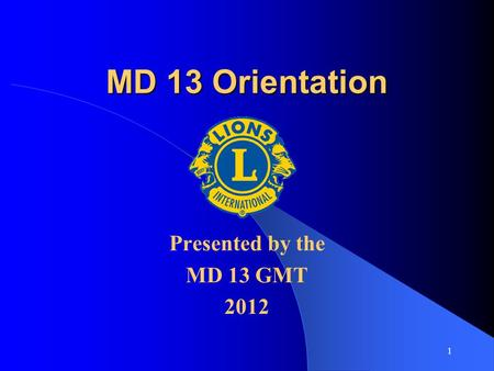1 MD 13 Orientation Presented by the MD 13 GMT 2012.