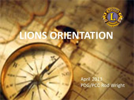 LIONS ORIENTATION April 2013 PDG/PCC Rod Wright. Member Orientation Member orientation is broken out into five sections: Who Lions Are Your Club District.