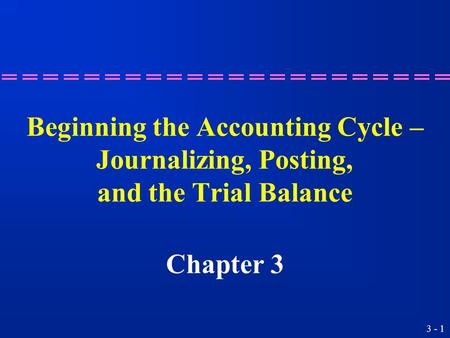3 - 1 Beginning the Accounting Cycle – Journalizing, Posting, and the Trial Balance Chapter 3.