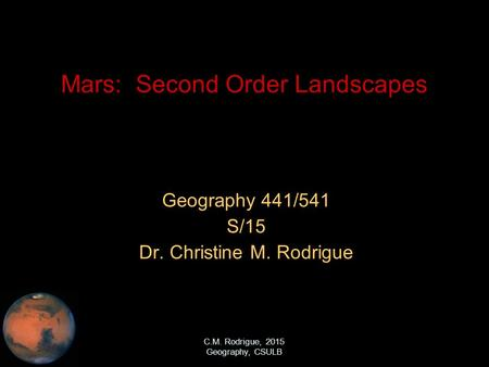 C.M. Rodrigue, 2015 Geography, CSULB Mars: Second Order Landscapes Geography 441/541 S/15 Dr. Christine M. Rodrigue.