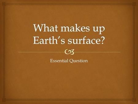 Essential Question.   Earth's surface constantly changes due to both constructive and destructive processes. You can identify surface features by location,