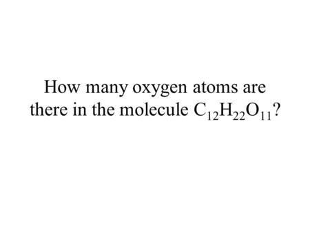How many oxygen atoms are there in the molecule C 12 H 22 O 11 ?