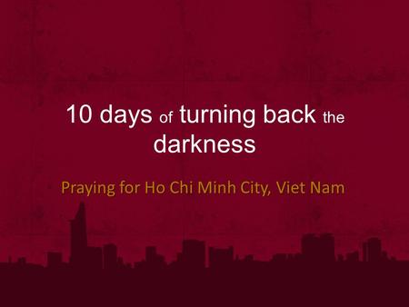 10 days of turning back the darkness Praying for Ho Chi Minh City, Viet Nam.