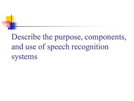 Describe the purpose, components, and use of speech recognition systems.