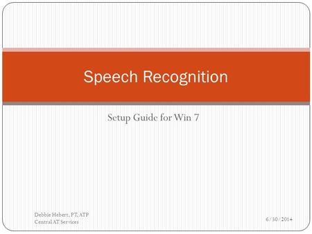 Setup Guide for Win 7 Speech Recognition 6/30/2014 Debbie Hebert, PT, ATP Central AT Services.