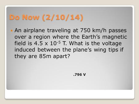 Do Now (2/10/14) An airplane traveling at 750 km/h passes over a region where the Earth's magnetic field is 4.5 x 10 -5 T. What is the voltage induced.
