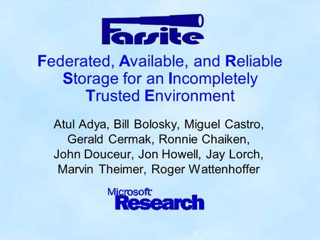 Federated, Available, and Reliable Storage for an Incompletely Trusted Environment Atul Adya, Bill Bolosky, Miguel Castro, Gerald Cermak, Ronnie Chaiken,