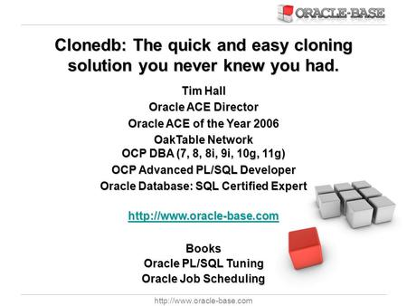 Clonedb: The quick and easy cloning solution you never knew you had. Tim Hall Oracle ACE Director Oracle ACE of the Year 2006.
