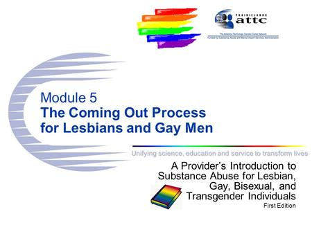 Unifying science, education and service to transform lives Module 5 The Coming Out Process for Lesbians and Gay Men A Provider's Introduction to Substance.