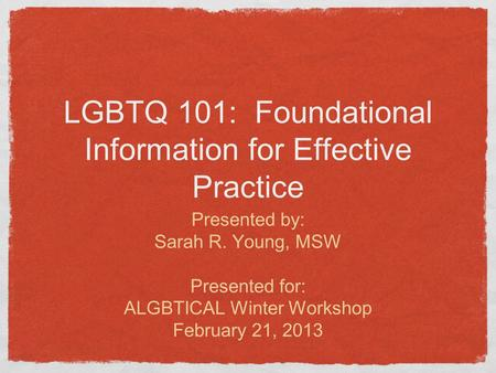 LGBTQ 101: Foundational Information for Effective Practice Presented by: Sarah R. Young, MSW Presented for: ALGBTICAL Winter Workshop February 21, 2013.