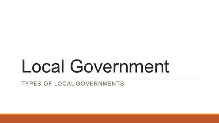 Local Government TYPES OF LOCAL GOVERNMENTS. Powers of Local Governments The Constitution gives power to the federal and state governments but not to.
