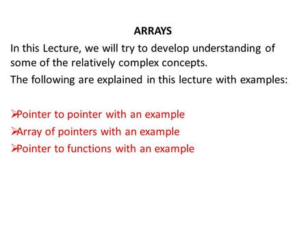 ARRAYS In this Lecture, we will try to develop understanding of some of the relatively complex concepts. The following are explained in this lecture with.