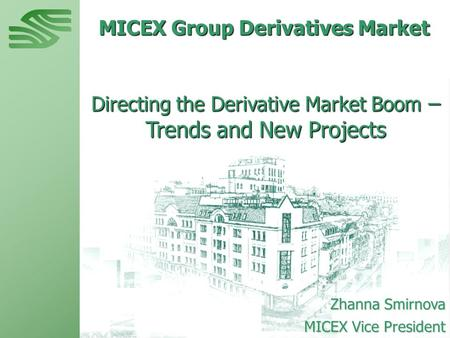 MICEX Group Derivatives Market Directing the Derivative Market Boom – Trends and New Projects Zhanna Smirnova MICEX Vice President.