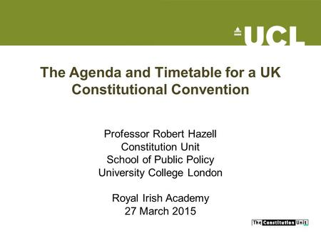 The Agenda and Timetable for a UK Constitutional Convention Professor Robert Hazell Constitution Unit School of Public Policy University College London.